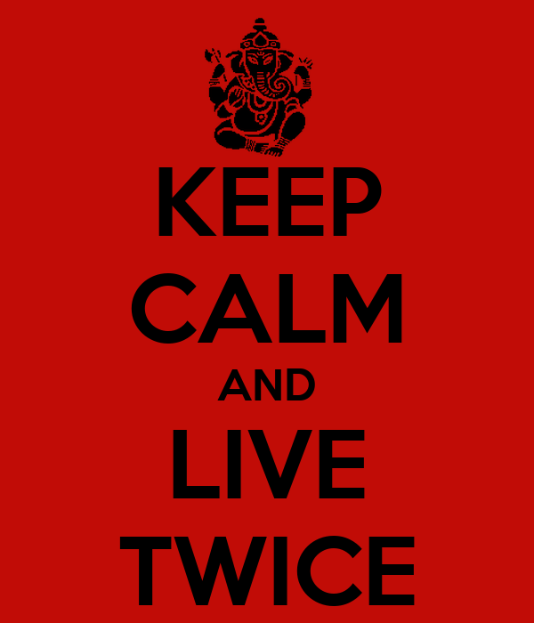 KEEP CALM AND LIVE TWICE