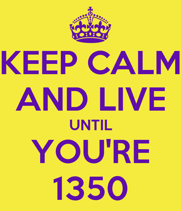 KEEP CALM AND LIVE UNTIL YOU'RE 1350