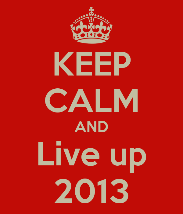 KEEP CALM AND Live up 2013