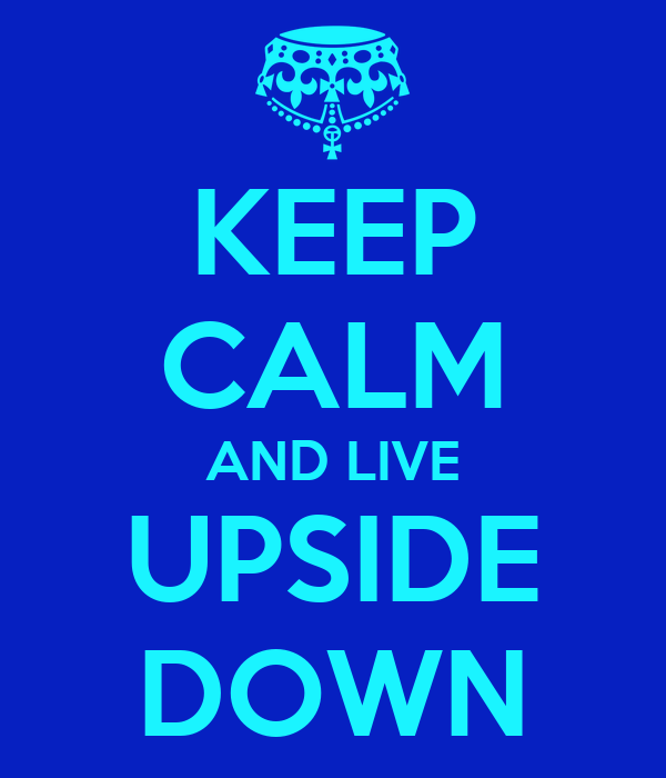 KEEP CALM AND LIVE UPSIDE DOWN