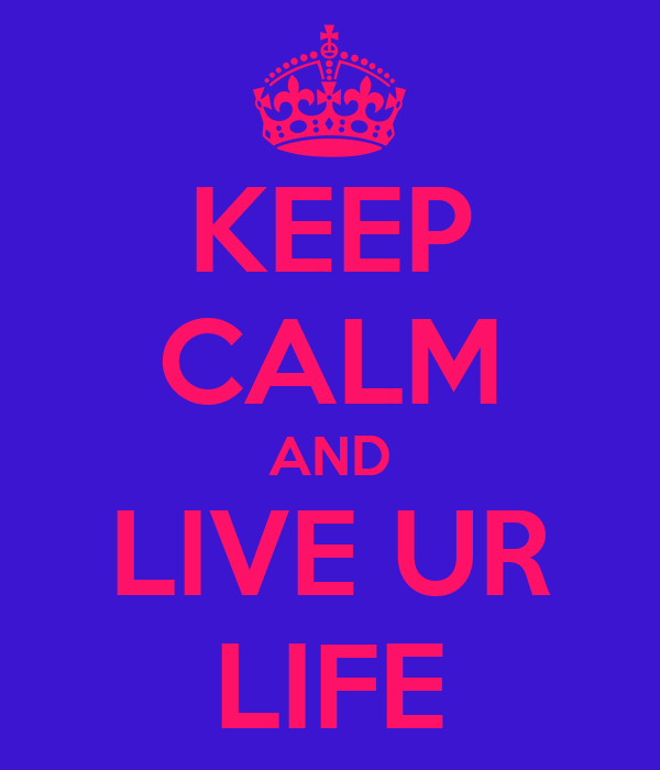 KEEP CALM AND LIVE UR LIFE