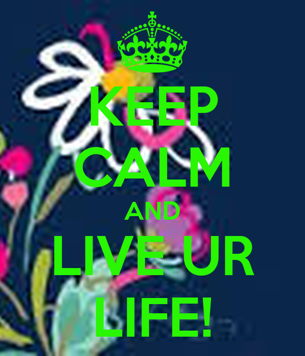 KEEP CALM AND LIVE UR LIFE!