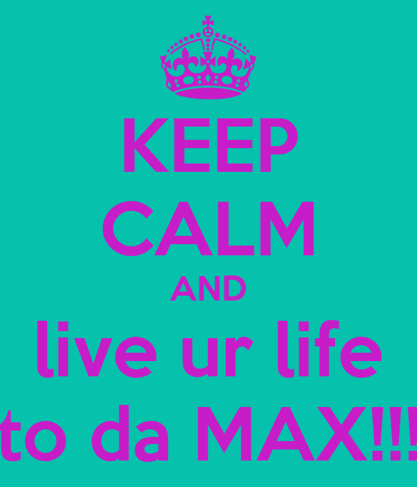 KEEP CALM AND live ur life to da MAX!!!