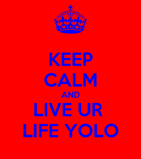 KEEP CALM AND LIVE UR  LIFE YOLO