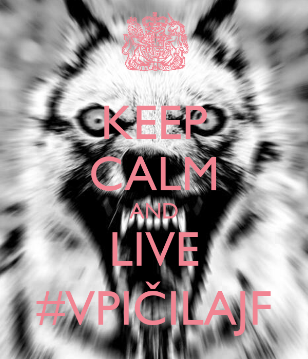 KEEP CALM AND LIVE #VPIČILAJF