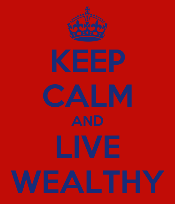 KEEP CALM AND LIVE WEALTHY