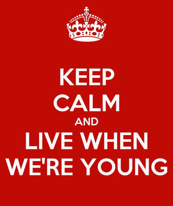 KEEP CALM AND LIVE WHEN WE'RE YOUNG