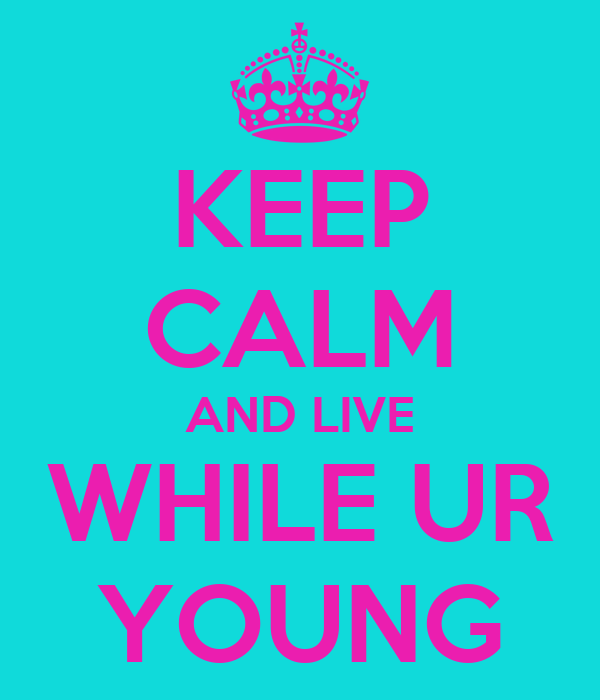 KEEP CALM AND LIVE WHILE UR YOUNG