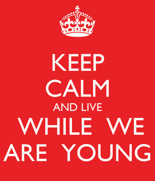 KEEP CALM AND LIVE  WHILE  WE ARE  YOUNG