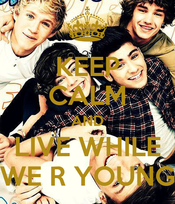 KEEP CALM AND LIVE WHILE WE R YOUNG