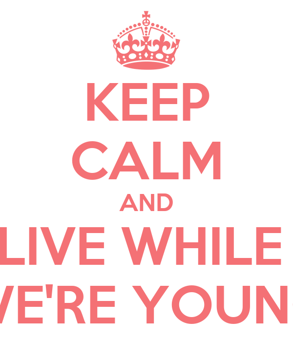 KEEP CALM AND LIVE WHILE  WE'RE YOUNG