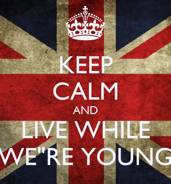 "KEEP CALM AND LIVE WHILE WE""RE YOUNG"