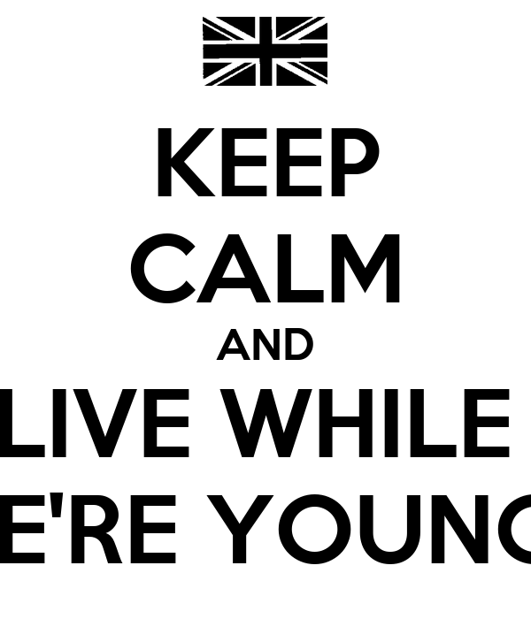 KEEP CALM AND LIVE WHILE  WE'RE YOUNGH
