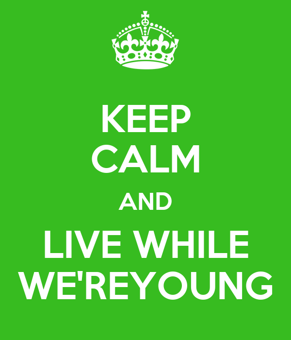 KEEP CALM AND LIVE WHILE WE'REYOUNG