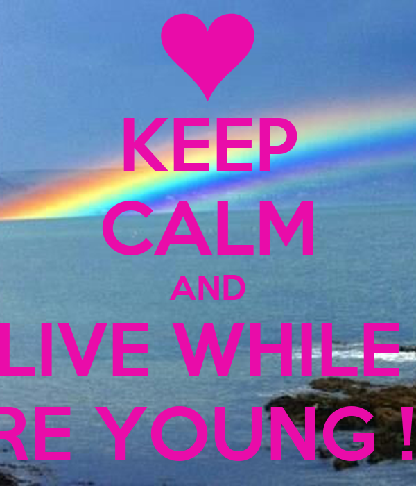 KEEP CALM AND LIVE WHILE  WERE YOUNG ! <3