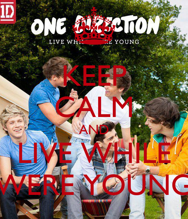 KEEP CALM AND LIVE WHILE WERE YOUNG