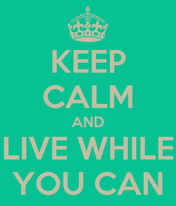 KEEP CALM AND LIVE WHILE YOU CAN