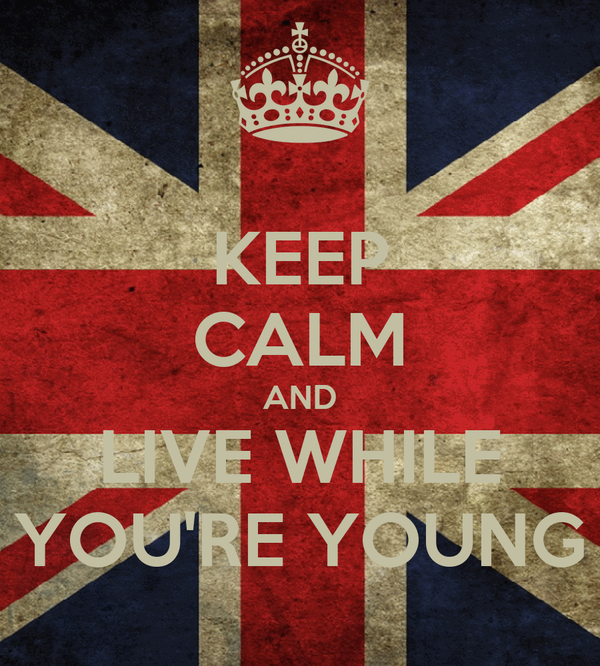 KEEP CALM AND LIVE WHILE YOU'RE YOUNG