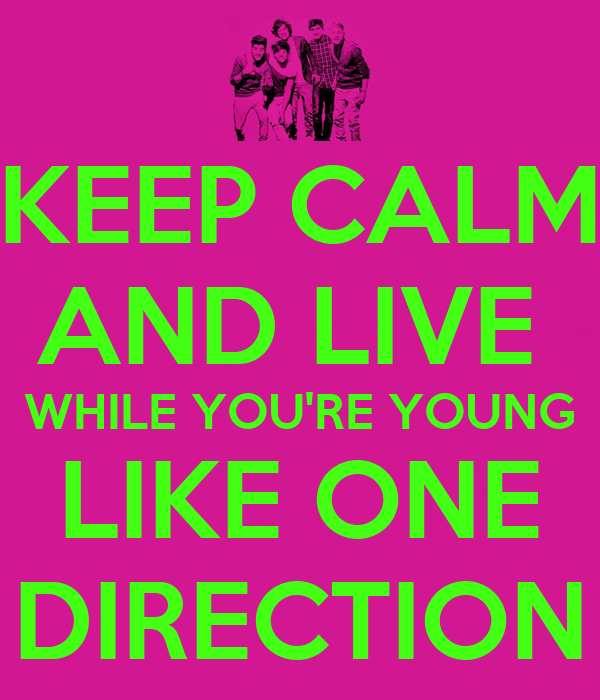 KEEP CALM AND LIVE  WHILE YOU'RE YOUNG LIKE ONE DIRECTION