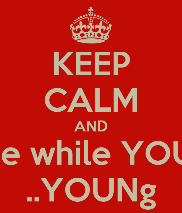 KEEP CALM AND live while YOUR ..YOUNg