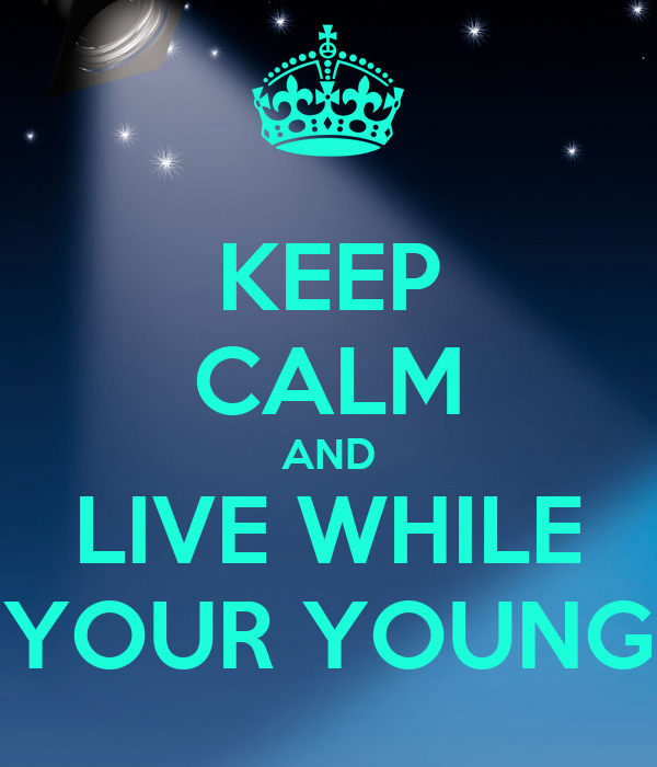 KEEP CALM AND LIVE WHILE YOUR YOUNG
