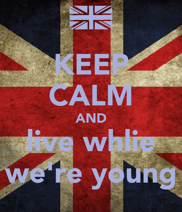 KEEP CALM AND live whlie we're young