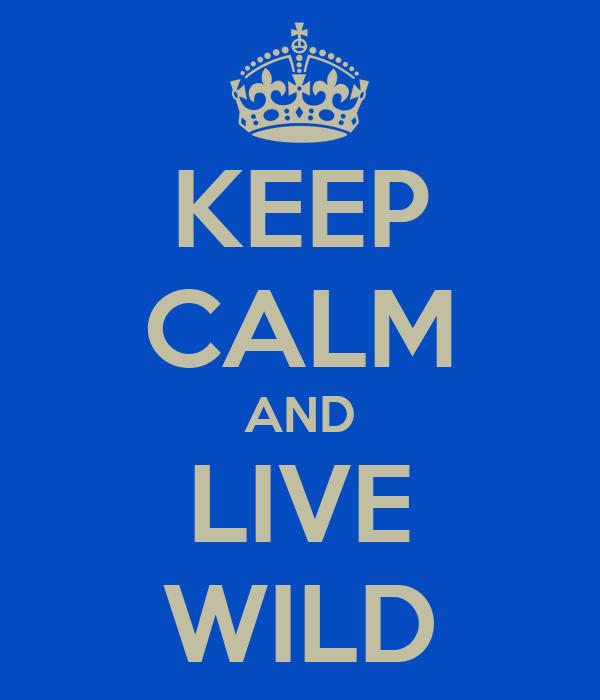 KEEP CALM AND LIVE WILD