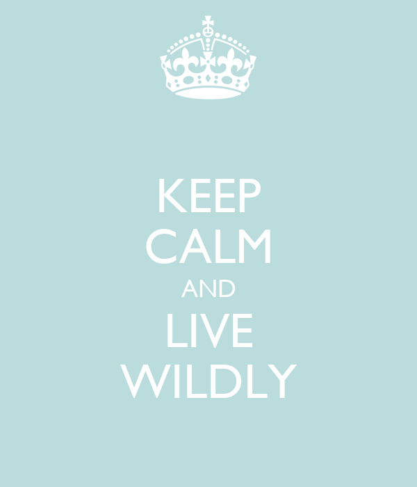 KEEP CALM AND LIVE WILDLY