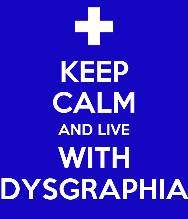 KEEP CALM AND LIVE WITH DYSGRAPHIA
