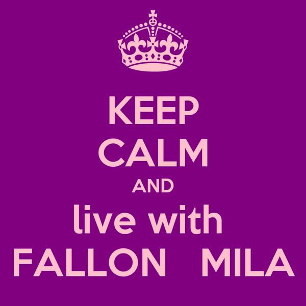 KEEP CALM AND live with  FALLON   MILA