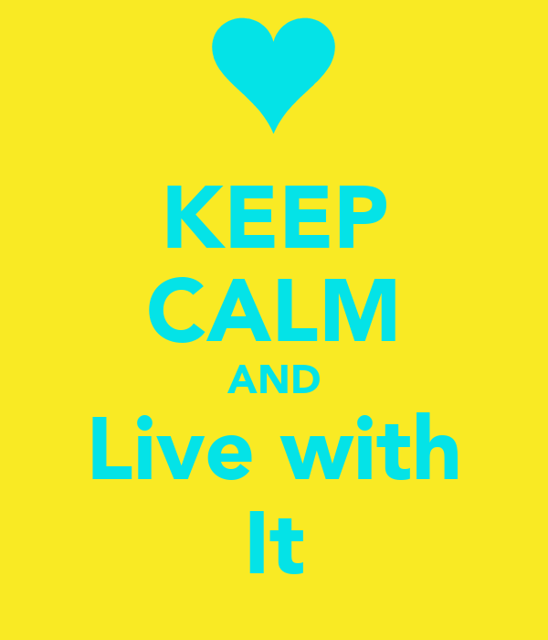 KEEP CALM AND Live with It