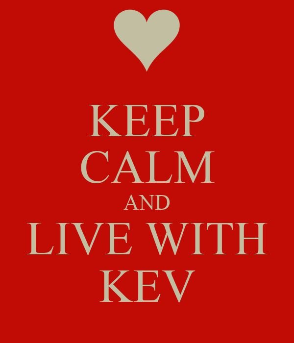 KEEP CALM AND LIVE WITH KEV