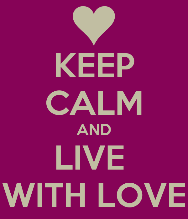 KEEP CALM AND LIVE  WITH LOVE