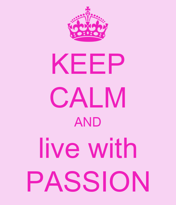 KEEP CALM AND live with PASSION