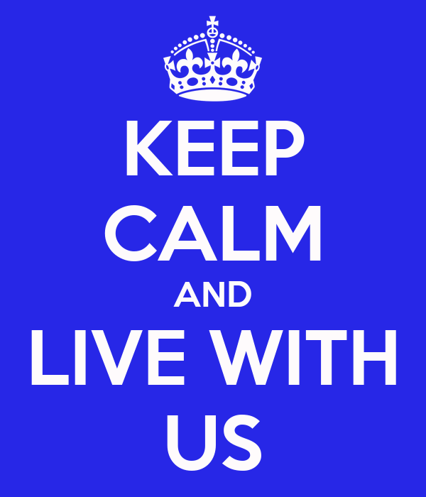 KEEP CALM AND LIVE WITH US