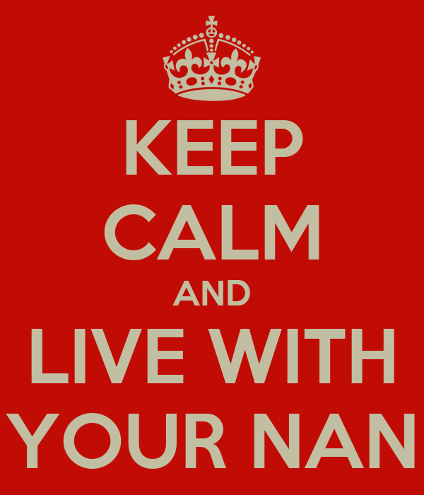KEEP CALM AND LIVE WITH YOUR NAN