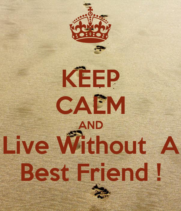 KEEP CALM AND Live Without  A Best Friend !
