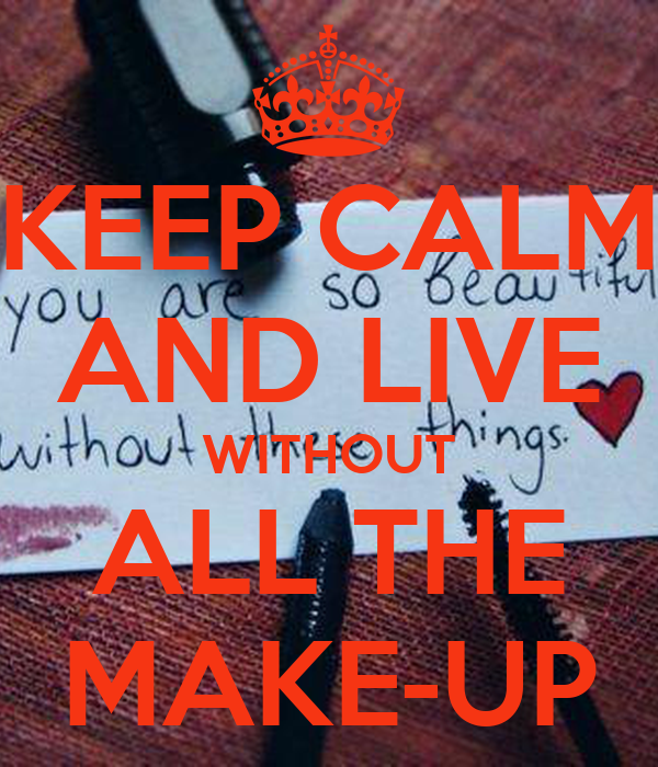 KEEP CALM AND LIVE WITHOUT ALL THE MAKE-UP