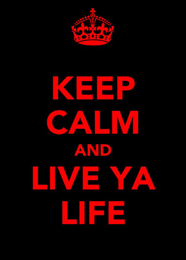 KEEP CALM AND LIVE YA LIFE