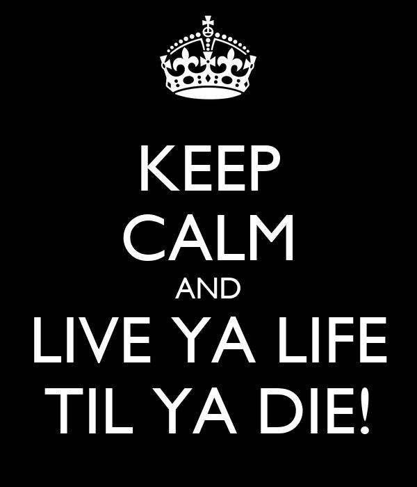 KEEP CALM AND LIVE YA LIFE TIL YA DIE!