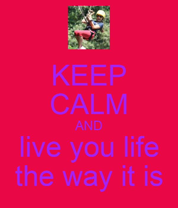 KEEP CALM AND live you life the way it is