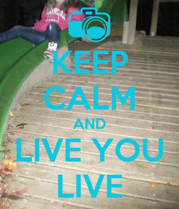 KEEP CALM AND LIVE YOU LIVE