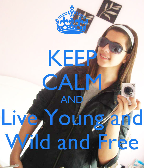 KEEP CALM AND Live Young and Wild and Free
