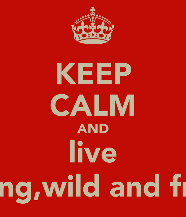 KEEP CALM AND live young,wild and free!