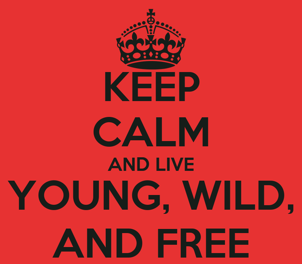 KEEP CALM AND LIVE YOUNG, WILD, AND FREE