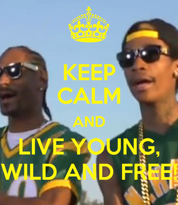 KEEP CALM AND LIVE YOUNG, WILD AND FREE!