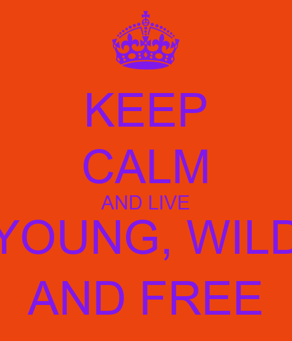 KEEP CALM AND LIVE YOUNG, WILD AND FREE