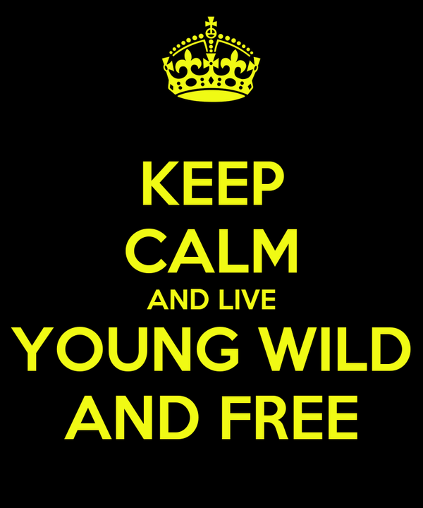 KEEP CALM AND LIVE YOUNG WILD AND FREE