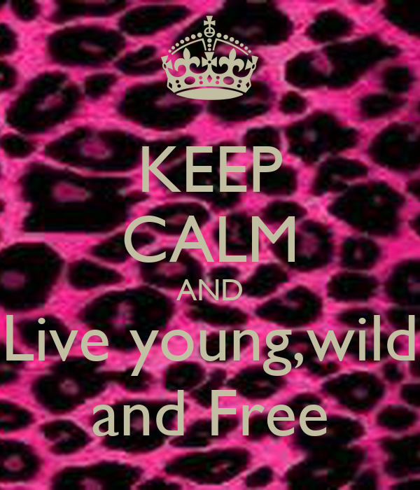 KEEP CALM AND Live young,wild and Free