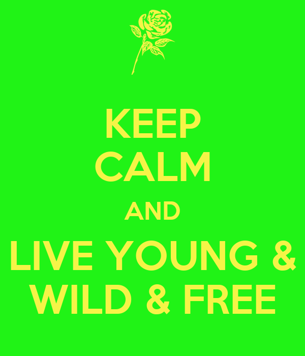 KEEP CALM AND LIVE YOUNG & WILD & FREE